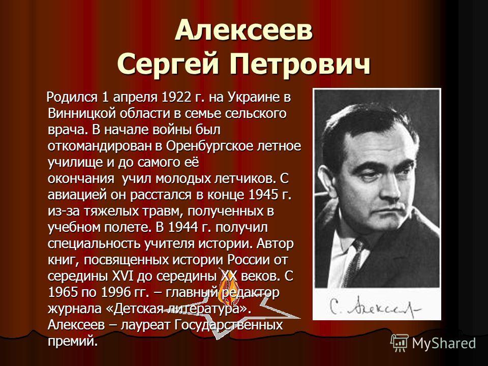 Алексеев Сергей Петрович Родился 1 апреля 1922 г. на Украине в Винницкой области в семье сельского врача. В начале войны был откомандирован в Оренбургское летное училище и до самого её окончания учил молодых летчиков. С авиацией он расстался в конце