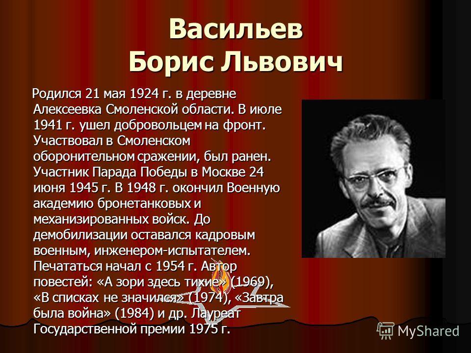 Васильев Борис Львович Родился 21 мая 1924 г. в деревне Алексеевка Смоленской области. В июле 1941 г. ушел добровольцем на фронт. Участвовал в Смоленском оборонительном сражении, был ранен. Участник Парада Победы в Москве 24 июня 1945 г. В 1948 г. ок
