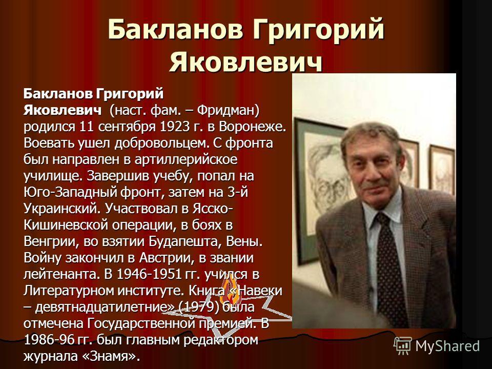 Бакланов Григорий Яковлевич Бакланов Григорий Яковлевич (наст. фам. – Фридман) родился 11 сентября 1923 г. в Воронеже. Воевать ушел добровольцем. С фронта был направлен в артиллерийское училище. Завершив учебу, попал на Юго-Западный фронт, затем на 3