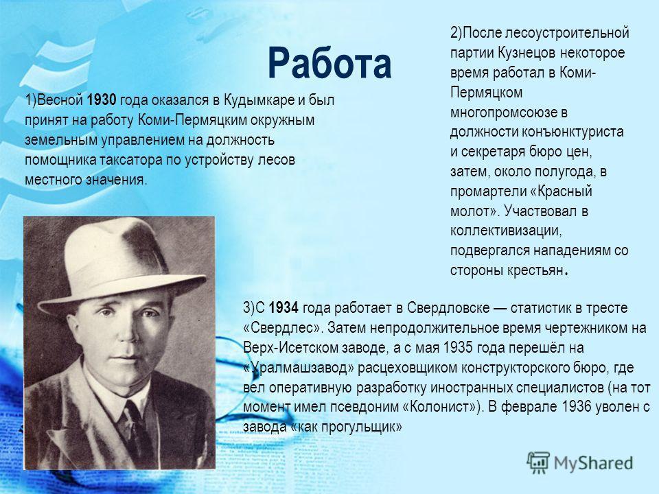 Работа 1)Весной 1930 года оказался в Кудымкаре и был принят на работу Коми-Пермяцким окружным земельным управлением на должность помощника таксатора по устройству лесов местного значения. 2)После лесоустроительной партии Кузнецов некоторое время рабо