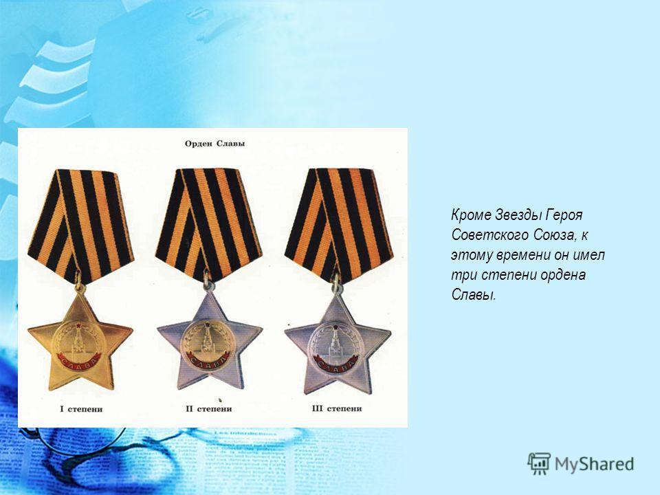 Кроме Звезды Героя Советского Союза, к этому времени он имел три степени ордена Славы.