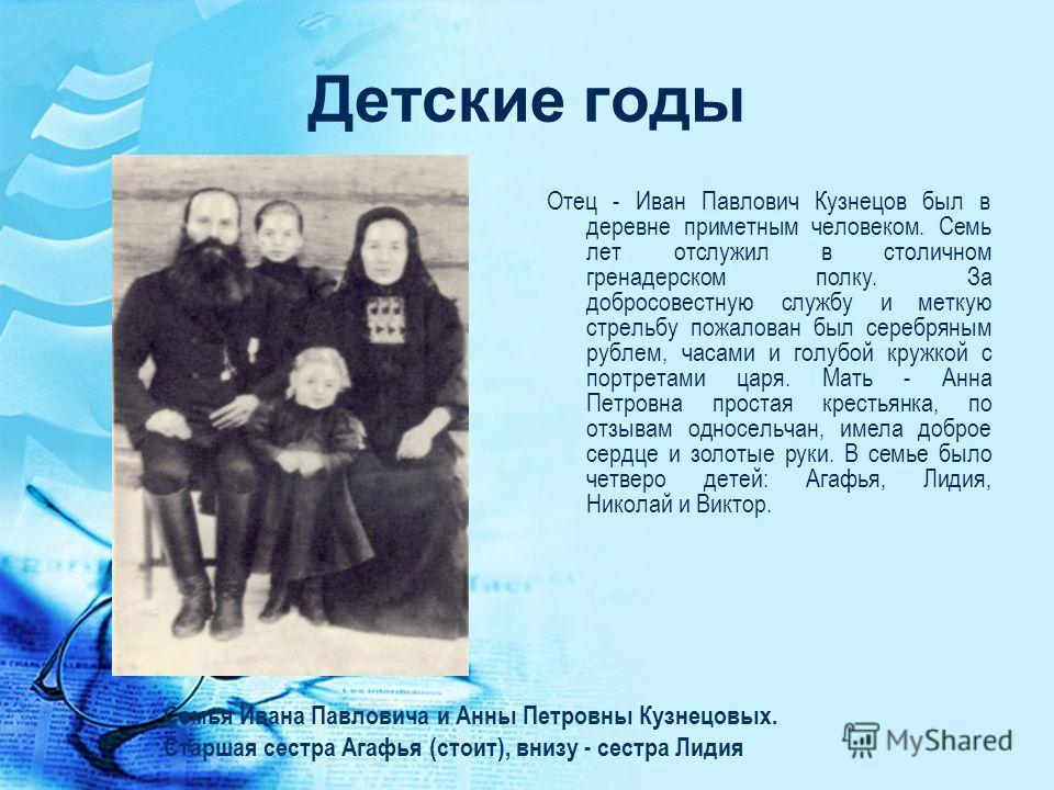 Детские годы Отец - Иван Павлович Кузнецов был в деревне приметным человеком. Семь лет отслужил в столичном гренадерском полку. За добросовестную службу и меткую стрельбу пожалован был серебряным рублем, часами и голубой кружкой с портретами царя. Ма
