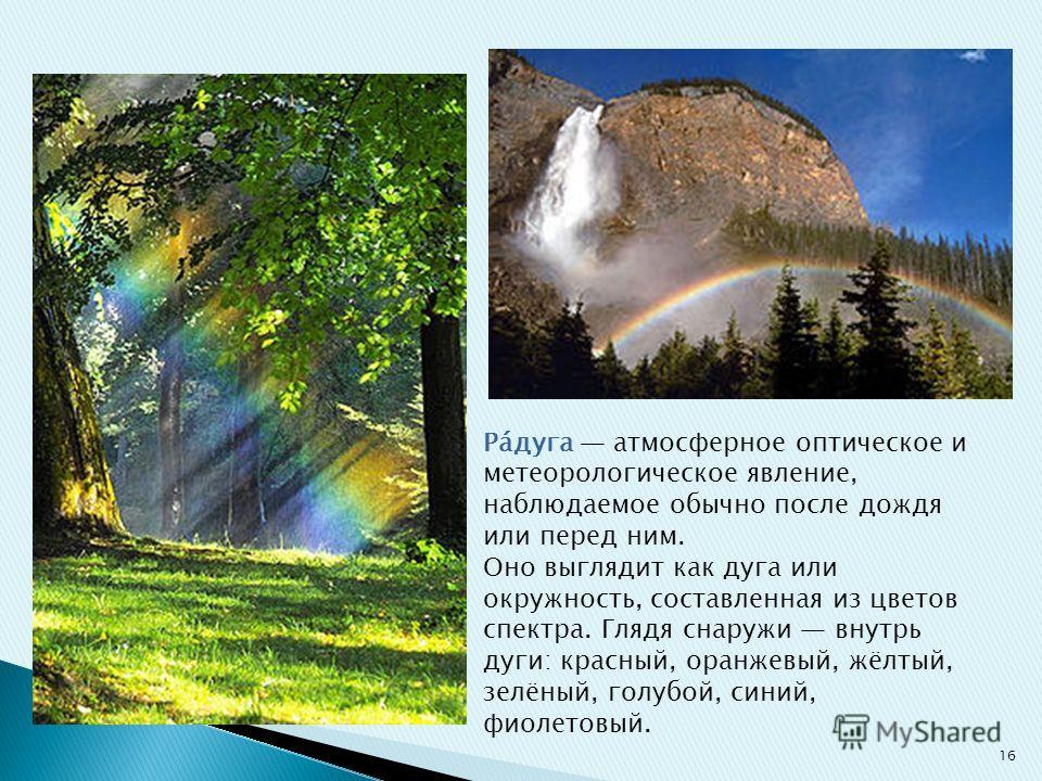 Ра́дуга атмосферное оптическое и метеорологическое явление, наблюдаемое обычно после дождя или перед ним. Оно выглядит как дуга или окружность, составленная из цветов спектра. Глядя снаружи внутрь дуги: красный, оранжевый, жёлтый, зелёный, голубой, с