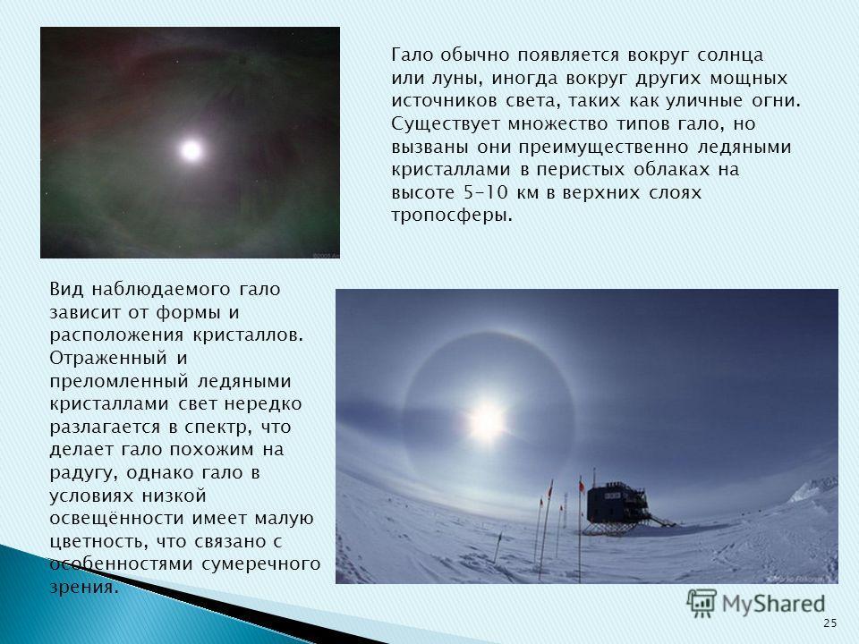 Гало обычно появляется вокруг солнца или луны, иногда вокруг других мощных источников света, таких как уличные огни. Существует множество типов гало, но вызваны они преимущественно ледяными кристаллами в перистых облаках на высоте 5-10 км в верхних с