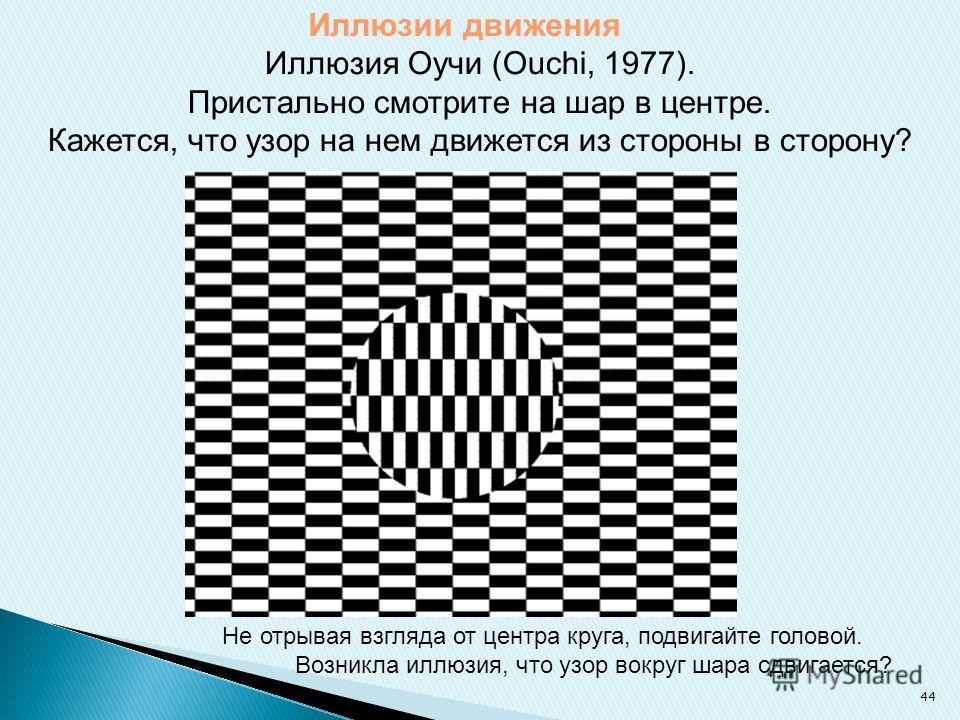 Иллюзии движения Иллюзия Оучи (Ouchi, 1977). Пристально смотрите на шар в центре. Кажется, что узор на нем движется из стороны в сторону? Не отрывая взгляда от центра круга, подвигайте головой. Возникла иллюзия, что узор вокруг шара сдвигается? 44