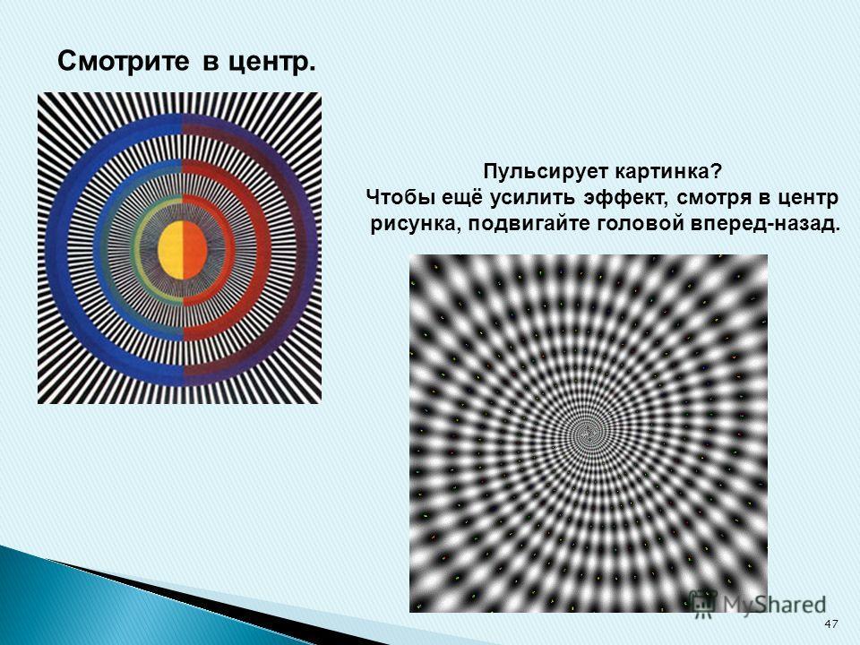 Смотрите в центр. Пульсирует картинка? Чтобы ещё усилить эффект, смотря в центр рисунка, подвигайте головой вперед-назад. 47