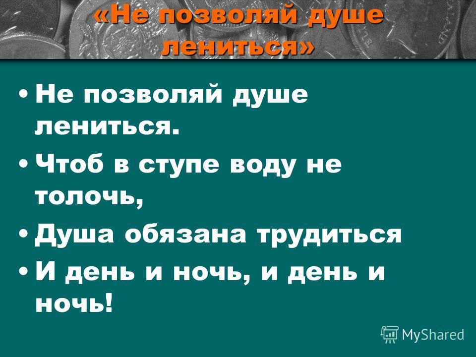 «Не позволяй душе лениться» Не позволяй душе лениться. Чтоб в ступе воду не толочь, Душа обязана трудиться И день и ночь, и день и ночь!