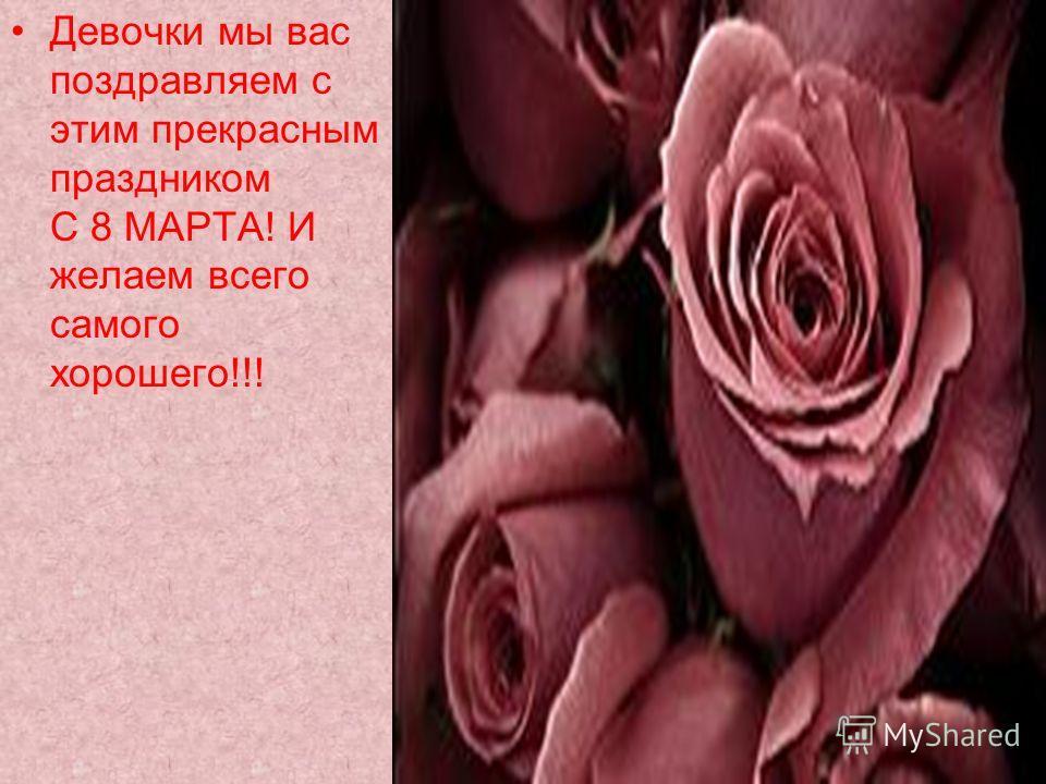 Девочки мы вас поздравляем с этим прекрасным праздником С 8 МАРТА! И желаем всего самого хорошего!!!