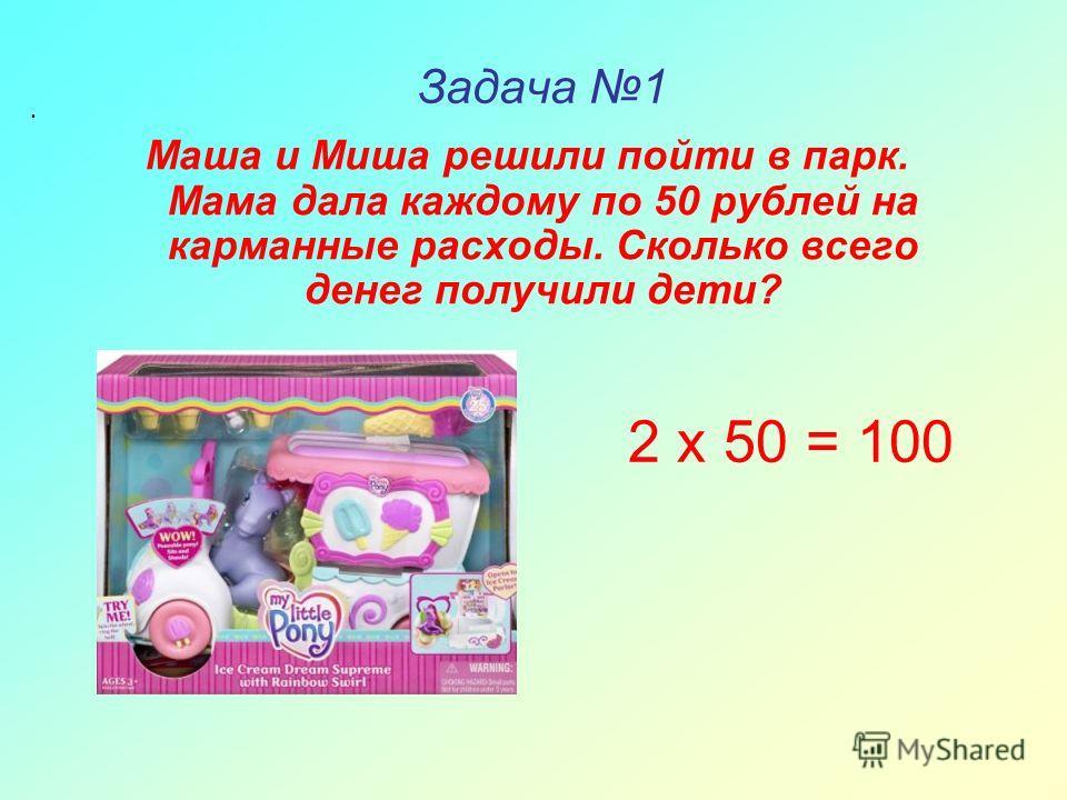 Задача 1 Маша и Миша решили пойти в парк. Мама дала каждому по 50 рублей на карманные расходы. Сколько всего денег получили дети? 2 х 50 = 100