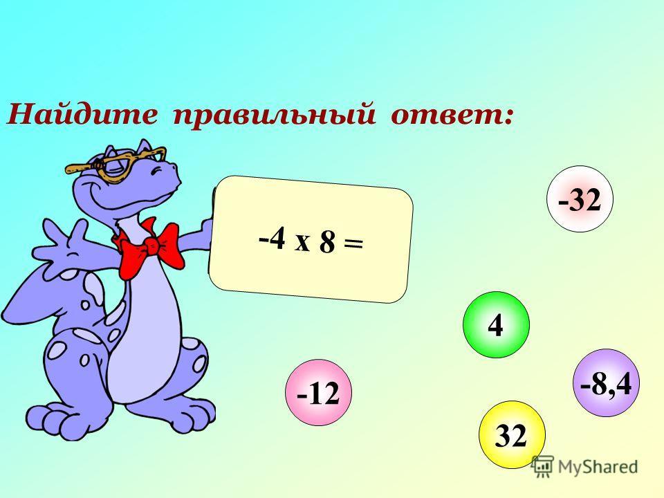 Найдите правильный ответ: -4 х 8 = -12 4 32 -32 -8,4