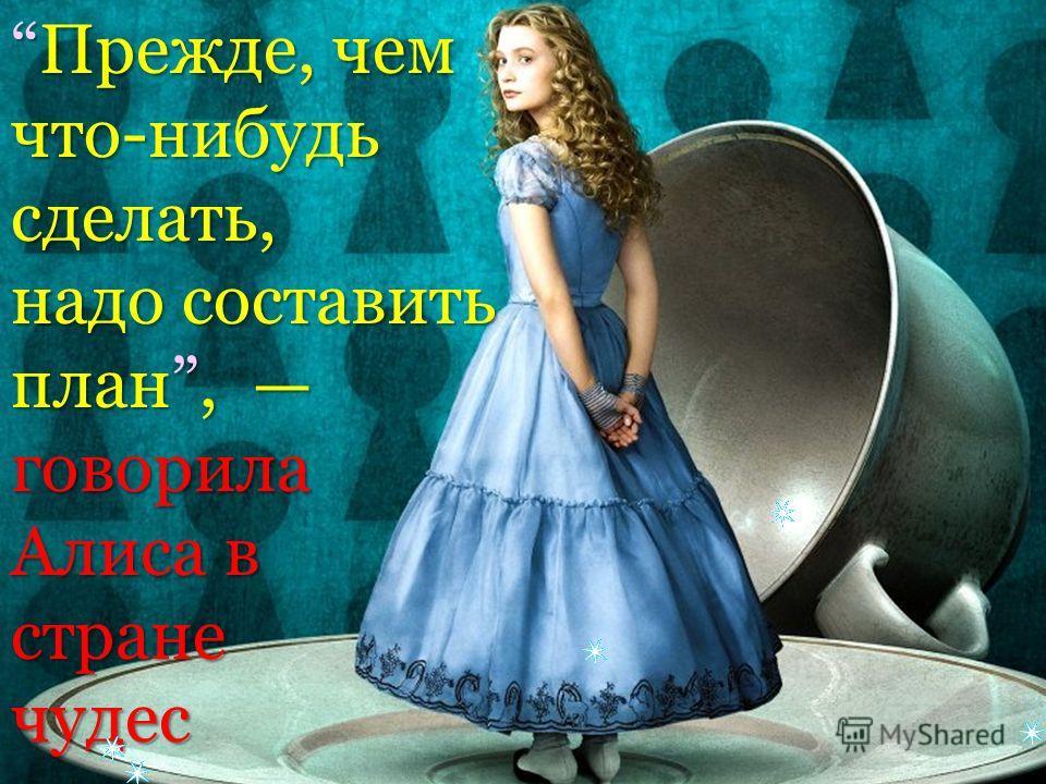Прежде, чемПрежде, чемчто-нибудьсделать, надо составить план, план, говорила Алиса в странечудес