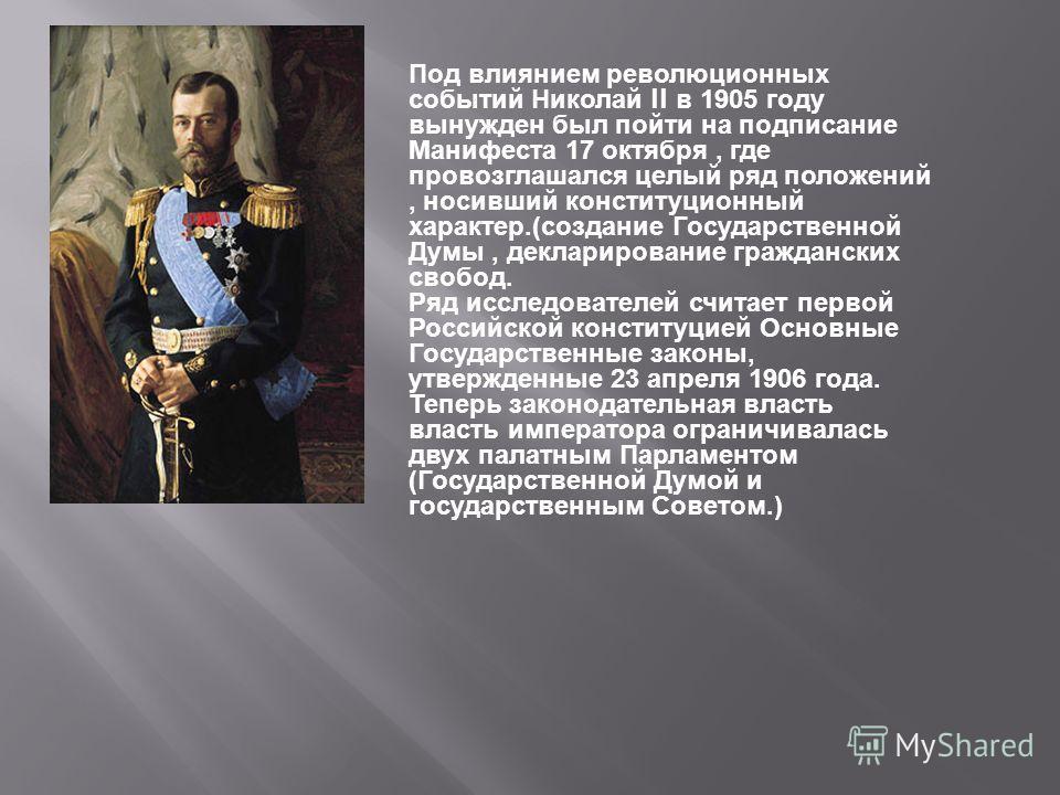 Под влиянием революционных событий Николай II в 1905 году вынужден был пойти на подписание Манифеста 17 октября, где провозглашался целый ряд положений, носивший конституционный характер.( создание Государственной Думы, декларирование гражданских сво