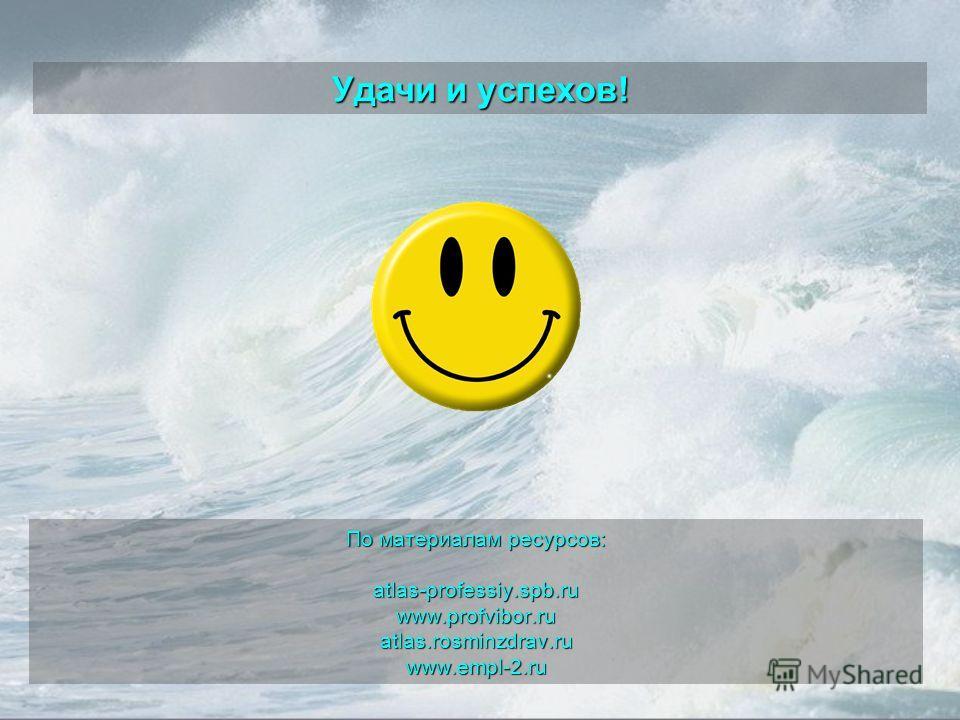 Удачи и успехов! По материалам ресурсов: atlas-professiy.spb.ruwww.profvibor.ruatlas.rosminzdrav.ruwww.empl-2.ru