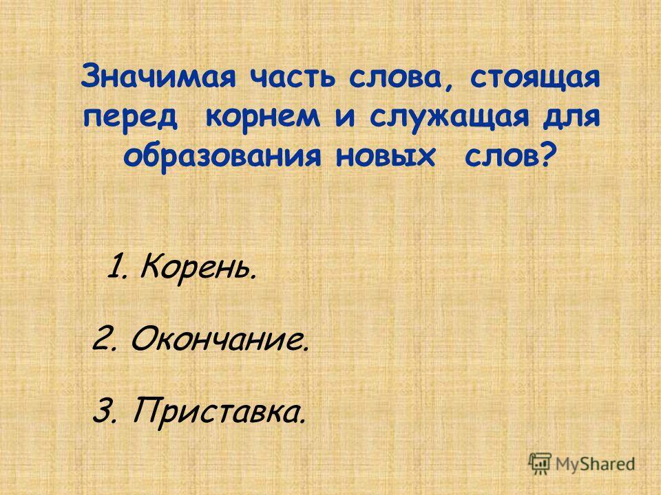 3. Изменяемая часть слова, стоящая после суффикса. Что такое корень? 1. Главная значимая часть слова. 2. Часть слова, стоящая после суффикса.
