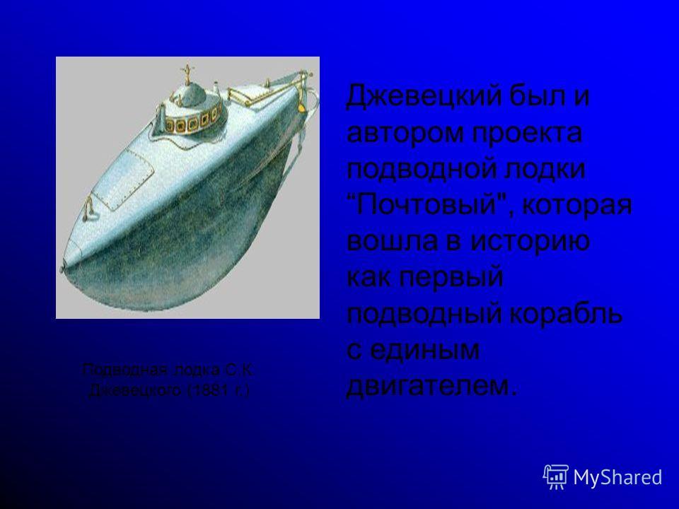 Подводная лодка С.К. Джевецкого (1881 г.) Джевецкий был и автором проекта подводной лодки Почтовый, которая вошла в историю как первый подводный корабль с единым двигателем.