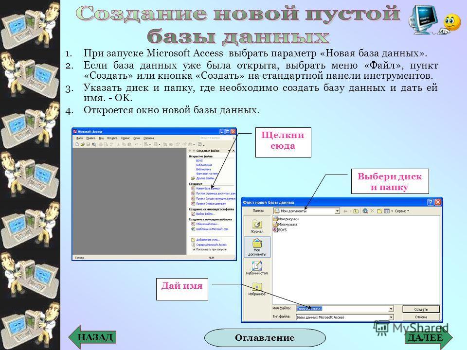 1.При запуске Microsoft Access выбрать параметр «Новая база данных». 2.Если база данных уже была открыта, выбрать меню «Файл», пункт «Создать» или кнопка «Создать» на стандартной панели инструментов. 3.Указать диск и папку, где необходимо создать баз
