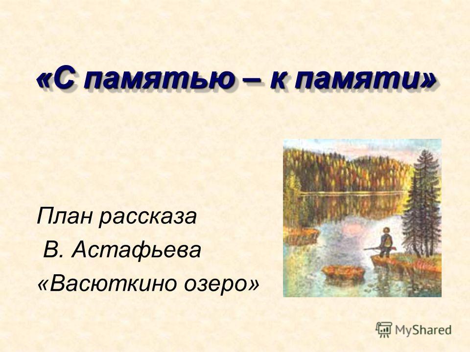 «С памятью – к памяти» План рассказа В. Астафьева «Васюткино озеро»