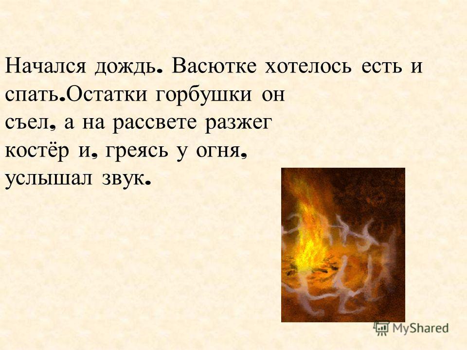 Начался дождь. Васютке хотелось есть и спать. Остатки горбушки он съел, а на рассвете разжег костёр и, греясь у огня, услышал звук.