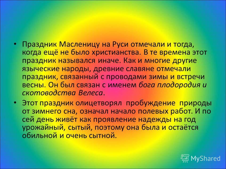 Праздник Масленицу на Руси отмечали и тогда, когда ещё не было христианства. В те времена этот праздник назывался иначе. Как и многие другие языческие народы, древние славяне отмечали праздник, связанный с проводами зимы и встречи весны. Он был связа