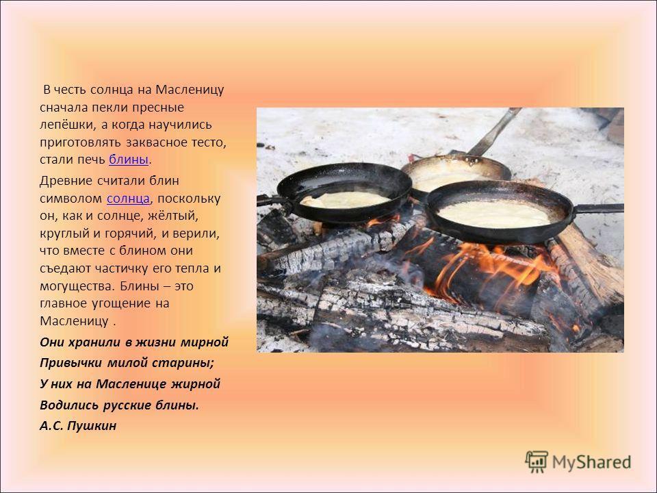 В честь солнца на Масленицу сначала пекли пресные лепёшки, а когда научились приготовлять заквасное тесто, стали печь блины.блины Древние считали блин символом солнца, поскольку он, как и солнце, жёлтый, круглый и горячий, и верили, что вместе с блин
