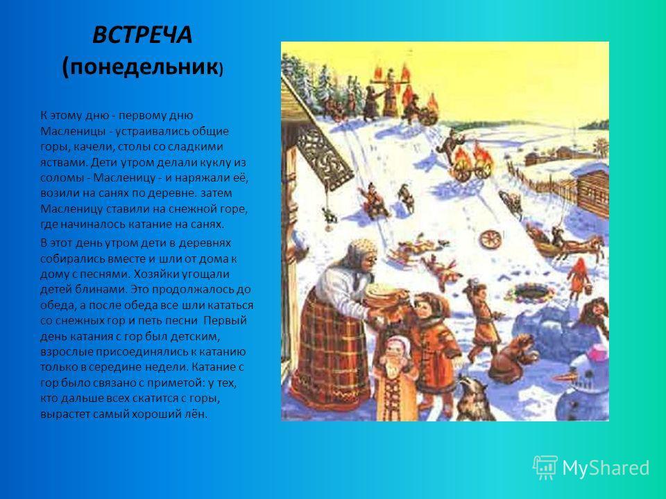 ВСТРЕЧА (понедельник ) К этому дню - первому дню Масленицы - устраивались общие горы, качели, столы со сладкими яствами. Дети утром делали куклу из соломы - Масленицу - и наряжали её, возили на санях по деревне. затем Масленицу ставили на снежной гор