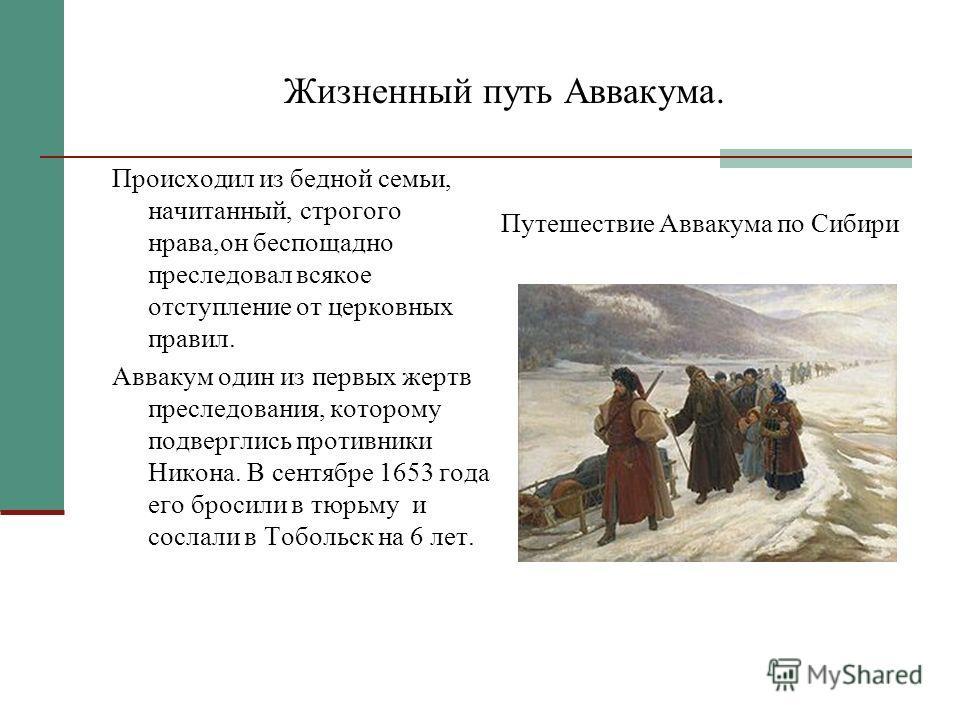 Жизненный путь Аввакума. Происходил из бедной семьи, начитанный, строгого нрава,он беспощадно преследовал всякое отступление от церковных правил. Аввакум один из первых жертв преследования, которому подверглись противники Никона. В сентябре 1653 года
