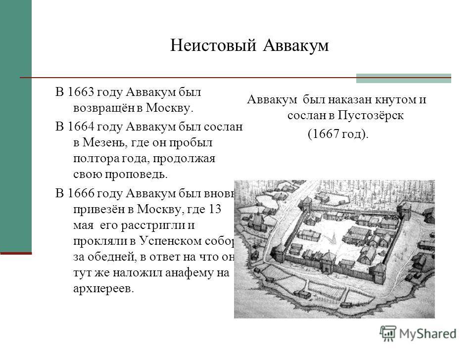 Неистовый Аввакум В 1663 году Аввакум был возвращён в Москву. В 1664 году Аввакум был сослан в Мезень, где он пробыл полтора года, продолжая свою проповедь. В 1666 году Аввакум был вновь привезён в Москву, где 13 мая его расстригли и прокляли в Успен
