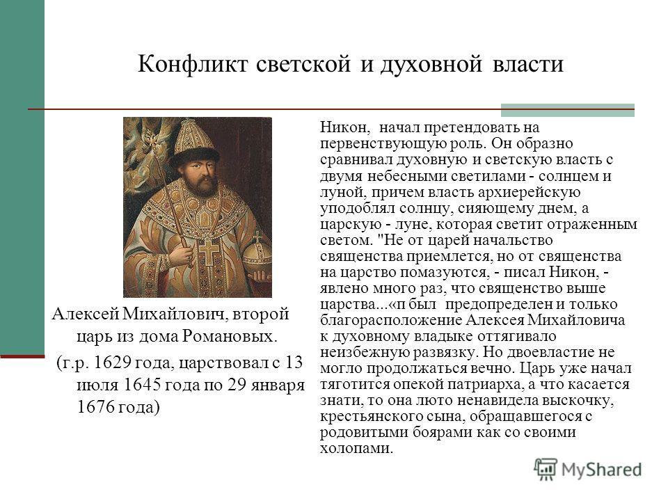 Конфликт светской и духовной власти Алексей Михайлович, второй царь из дома Романовых. (г.р. 1629 года, царствовал с 13 июля 1645 года по 29 января 1676 года) Никон, начал претендовать на первенствующую роль. Он образно сравнивал духовную и светскую