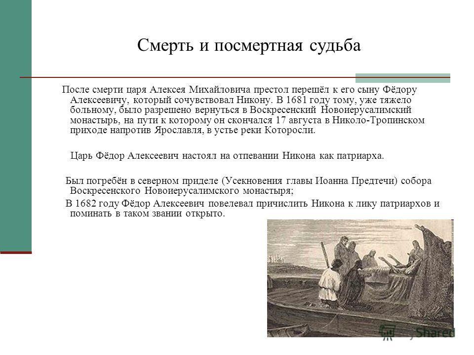 Смерть и посмертная судьба После смерти царя Алексея Михайловича престол перешёл к его сыну Фёдору Алексеевичу, который сочувствовал Никону. В 1681 году тому, уже тяжело больному, было разрешено вернуться в Воскресенский Новоиерусалимский монастырь,