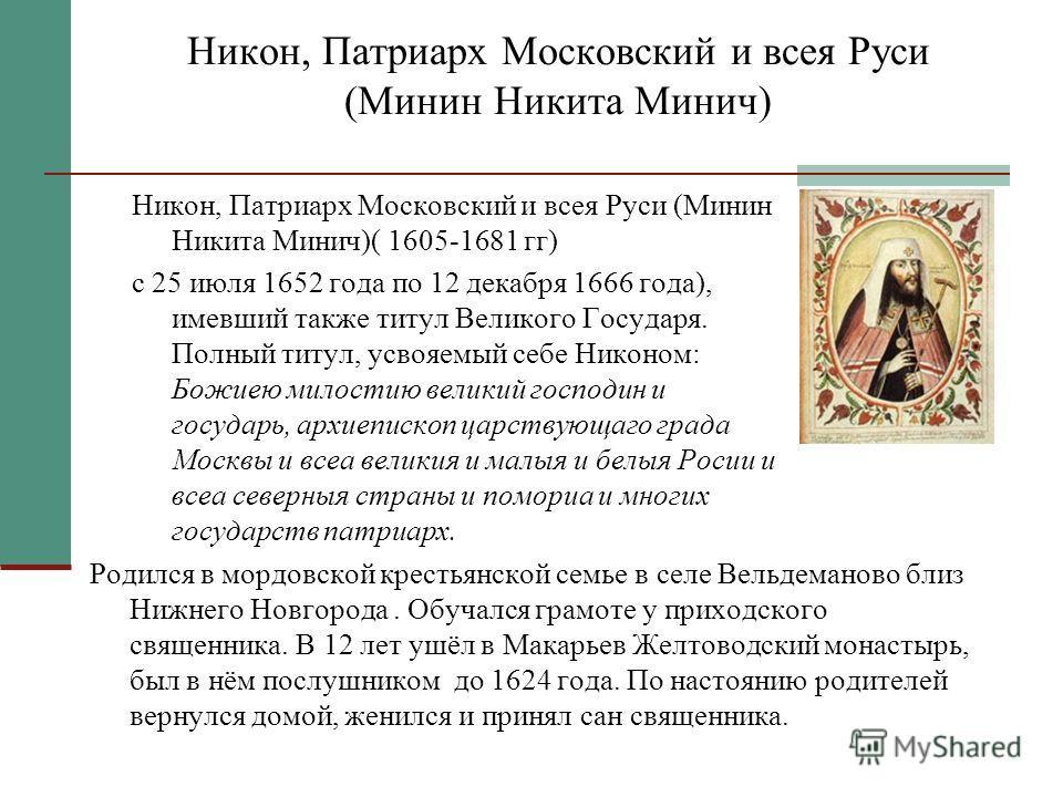 Никон, Патриарх Московский и всея Руси (Минин Никита Минич) Никон, Патриарх Московский и всея Руси (Минин Никита Минич)( 1605-1681 гг) с 25 июля 1652 года по 12 декабря 1666 года), имевший также титул Великого Государя. Полный титул, усвояемый себе Н