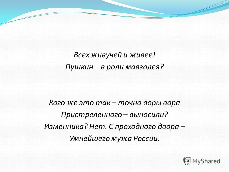 Всех живучей и живее! Пушкин – в роли мавзолея? Кого же это так – точно воры вора Пристреленного – выносили? Изменника? Нет. С проходного двора – Умнейшего мужа России.