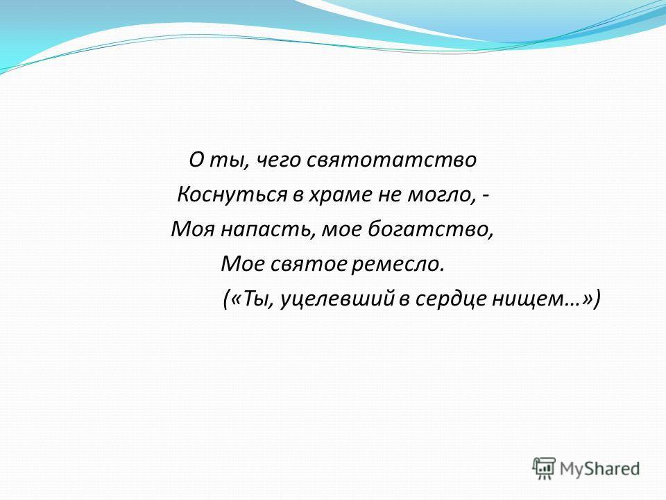 О ты, чего святотатство Коснуться в храме не могло, - Моя напасть, мое богатство, Мое святое ремесло. («Ты, уцелевший в сердце нищем…»)