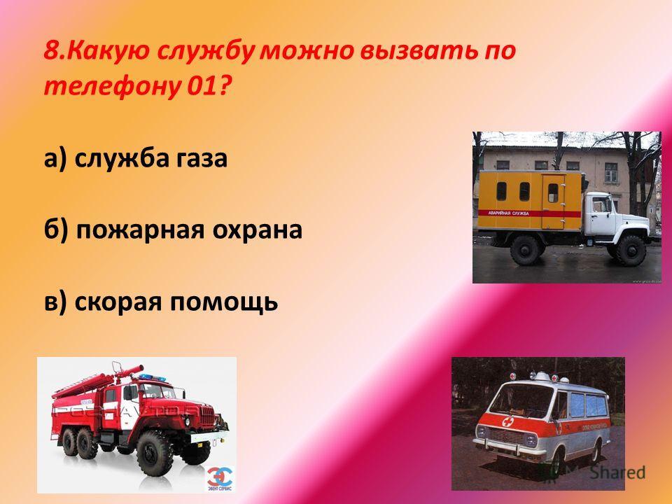 8.Какую службу можно вызвать по телефону 01? а) служба газа б) пожарная охрана в) скорая помощь