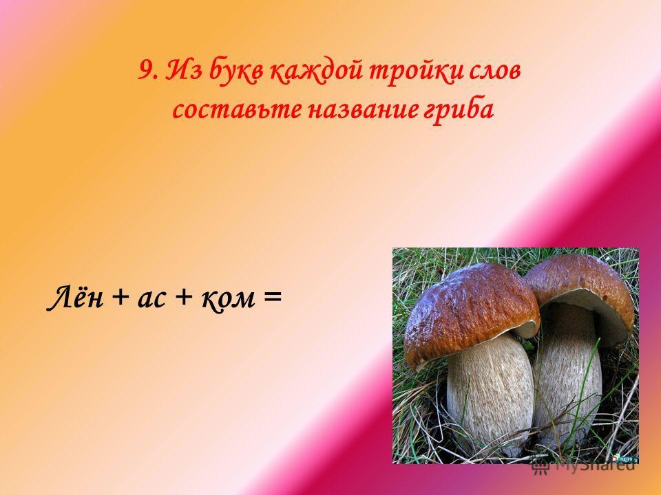 9. Из букв каждой тройки слов составьте название гриба Лён + ас + ком =
