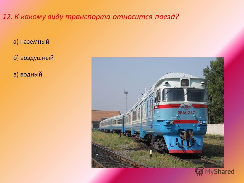 12. К какому виду транспорта относится поезд? а) наземный б) воздушный в) водный