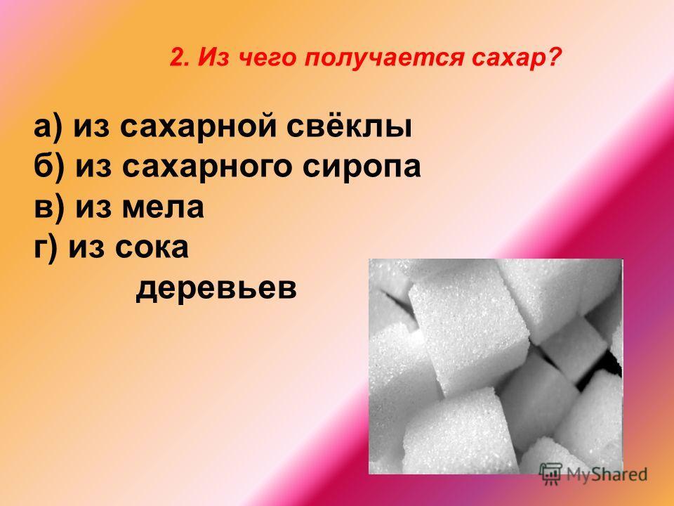 а) из сахарной свёклы б) из сахарного сиропа в) из мела г) из сока деревьев 2. Из чего получается сахар?