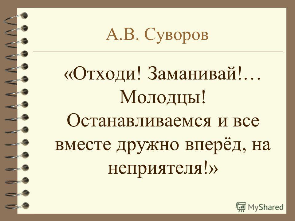 А.В. Суворов «Отходи! Заманивай!… Молодцы! Останавливаемся и все вместе дружно вперёд, на неприятеля!»