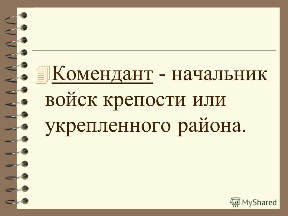 4 Комендант - начальник войск крепости или укрепленного района.