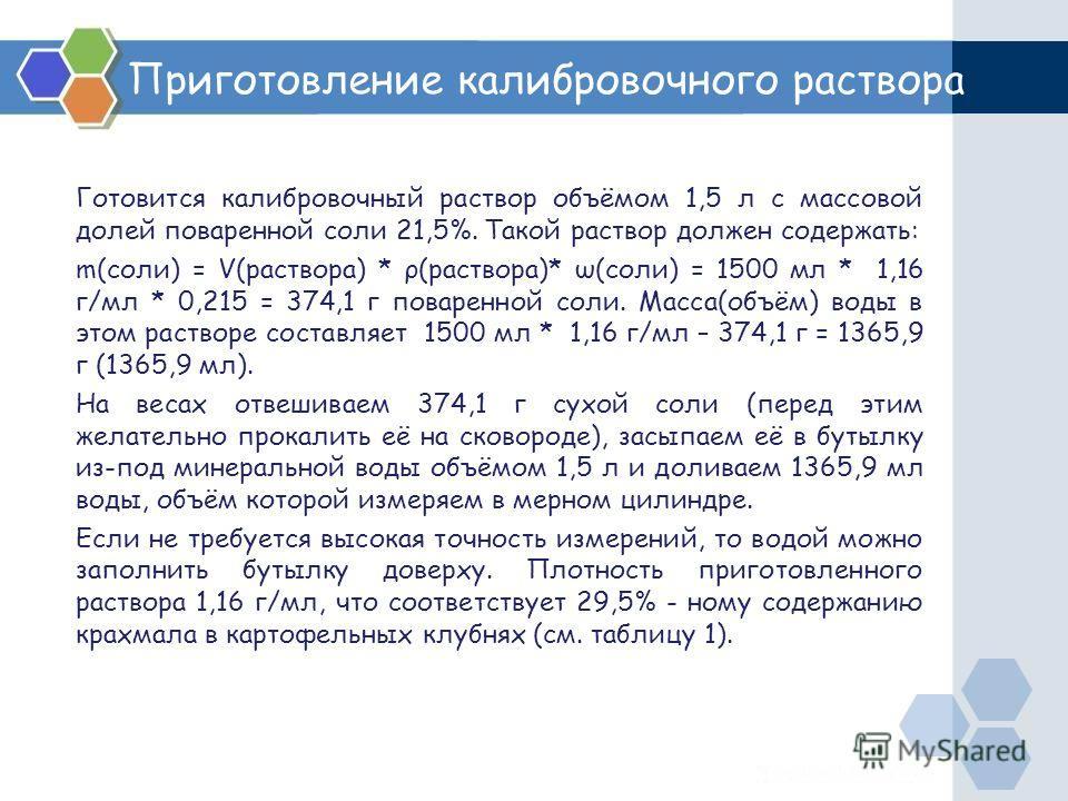 Приготовление калибровочного раствора Готовится калибровочный раствор объёмом 1,5 л с массовой долей поваренной соли 21,5%. Такой раствор должен содержать: m(соли) = V(раствора) * ρ(раствора)* ω(соли) = 1500 мл * 1,16 г/мл * 0,215 = 374,1 г поваренно