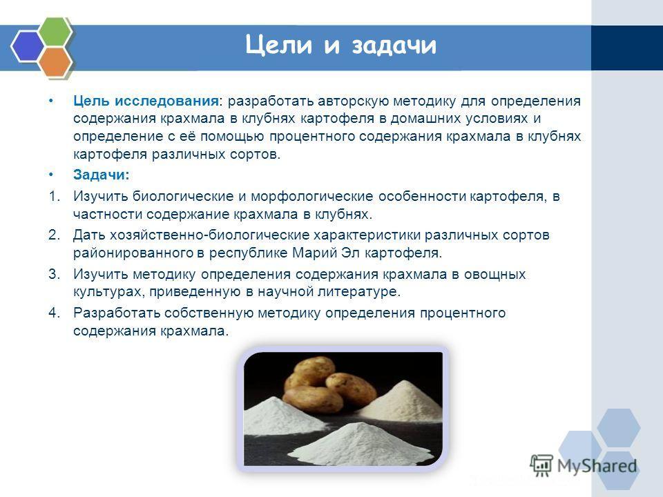 Цели и задачи Цель исследования: разработать авторскую методику для определения содержания крахмала в клубнях картофеля в домашних условиях и определение с её помощью процентного содержания крахмала в клубнях картофеля различных сортов. Задачи: 1.Изу