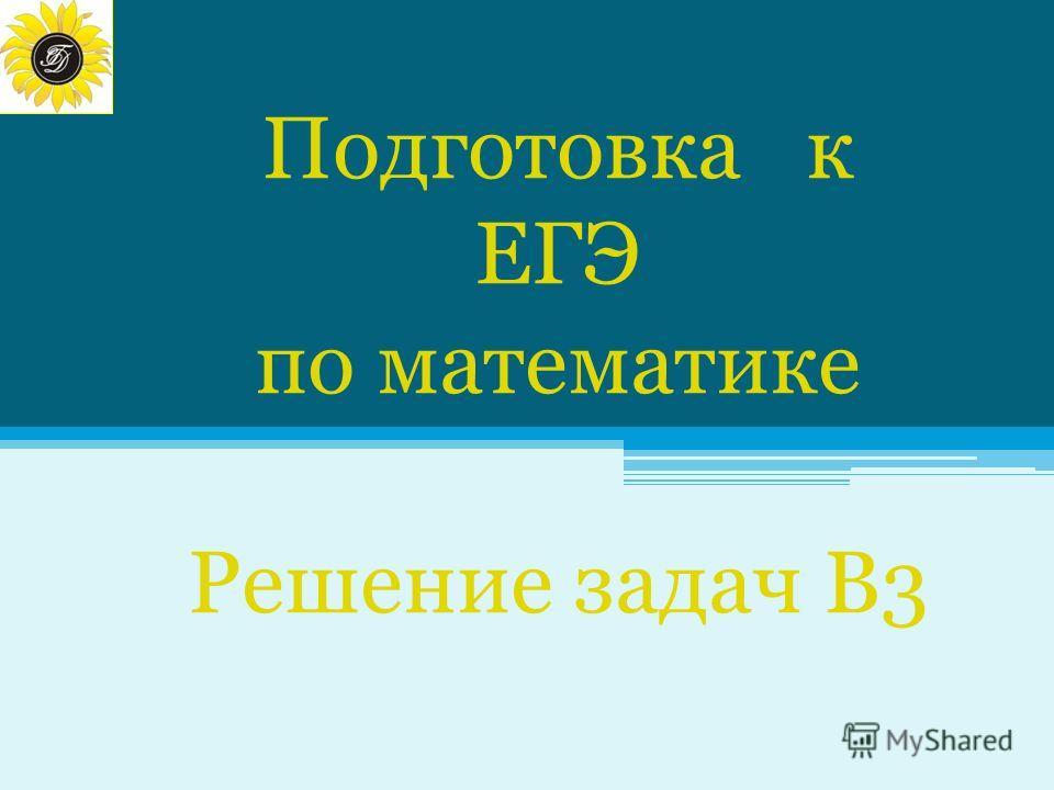Подготовка к ЕГЭ по математике Подготовка к ЕГЭ по математике Решение задач В3