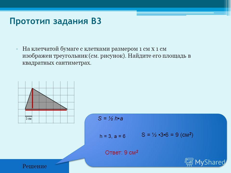 Прототип задания B3 На клетчатой бумаге с клетками размером 1 см х 1 см изображен треугольник (см. рисунок). Найдите его площадь в квадратных сантиметрах. Решение S = ½ ha h = 3, a = 6 S = ½ 36 = 9 (см 2 ) Ответ: 9 см 2