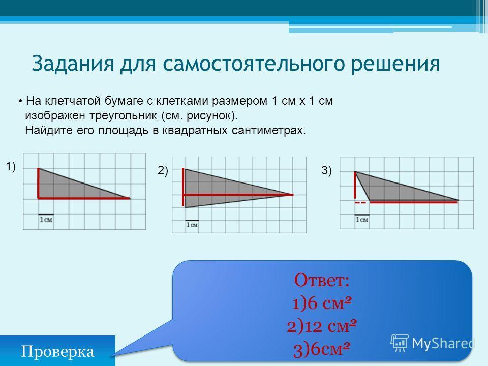 Задания для самостоятельного решения Проверка Ответ: 1)6 см 2 2)12 см 2 3)6см 2 Ответ: 1)6 см 2 2)12 см 2 3)6см 2 На клетчатой бумаге с клетками размером 1 см х 1 см изображен треугольник (см. рисунок). Найдите его площадь в квадратных сантиметрах. 1