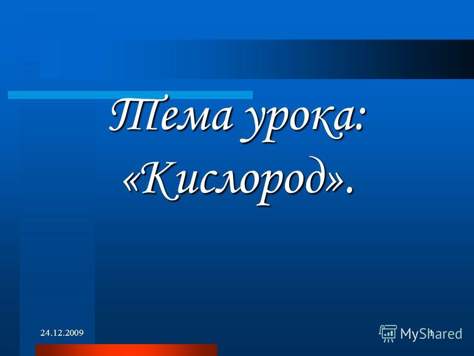 24.12.20091 Тема урока: «Кислород».