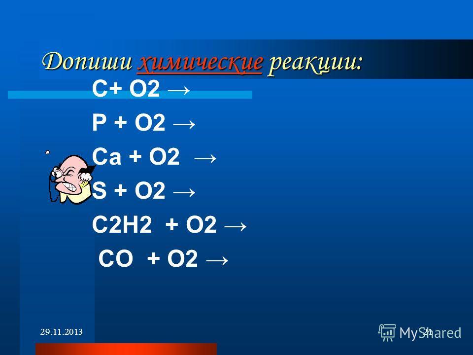 29.11.201321 Допиши химические реакции: химические С+ O2 Р + O2 Са + O2 S + O2 С2Н2 + О2 СО + О2