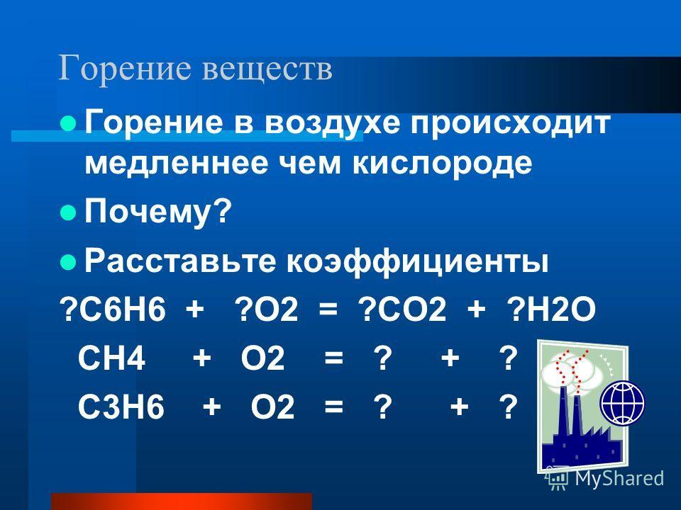 Горение веществ Горение в воздухе происходит медленнее чем кислороде Почему? Расставьте коэффициенты ?С6Н6 + ?О2 = ?СО2 + ?Н2О СН4 + О2 = ? + ? С3Н6 + О2 = ? + ?