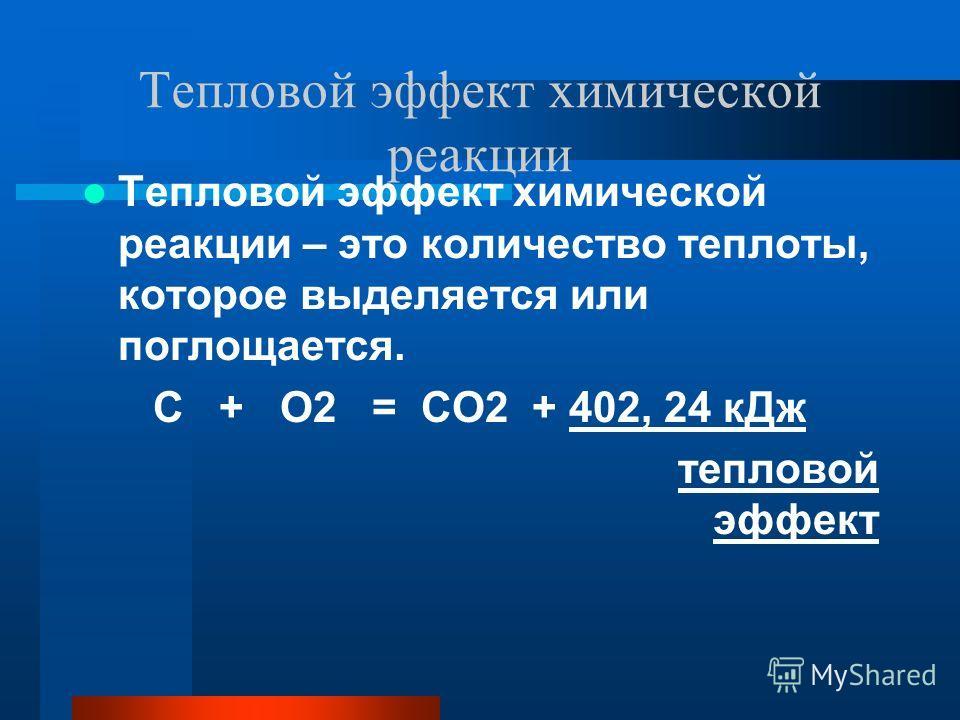 Тепловой эффект химической реакции Тепловой эффект химической реакции – это количество теплоты, которое выделяется или поглощается. С + О2 = СО2 + 402, 24 кДж тепловой эффект