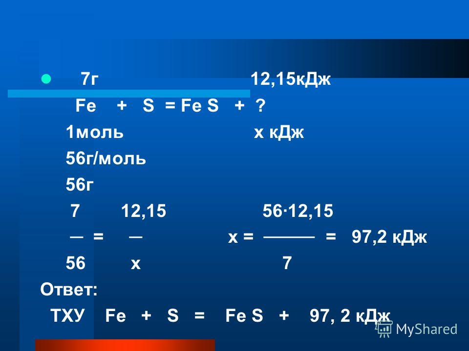 7г 12,15кДж Fe + S = Fe S + ? 1моль х кДж 56г/моль 56г 7 12,15 56·12,15 = х = = 97,2 кДж 56 х 7 Ответ: ТХУ Fe + S = Fe S + 97, 2 кДж