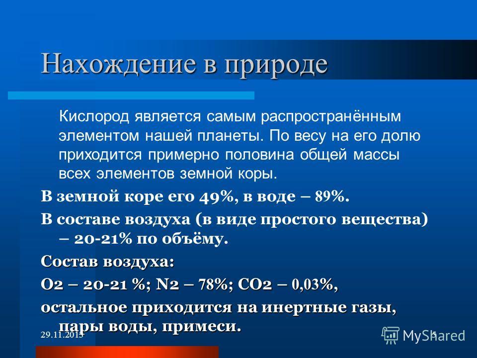 Нахождение в природе Кислород является самым распространённым элементом нашей планеты. По весу на его долю приходится примерно половина общей массы всех элементов земной коры. В земной коре его 49%, в воде – 89 %. В составе воздуха (в виде простого в