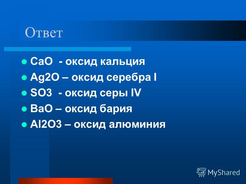 Ответ CaO - оксид кальция Ag2O – оксид серебра I SO3 - оксид серы IV BaO – оксид бария Al2O3 – оксид алюминия